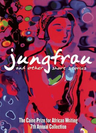 Jungfrau and Other Short Stories: The Caine Prize for African Writing 2007