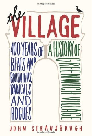 The Village: 400 Years of Beats and Bohemians, Radicals and Rogues