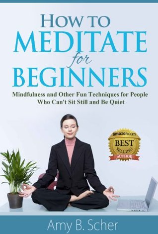 How to Meditate for Beginners: Mindfulness and Other Fun Techniques for People Who Can't Sit Still and Be Quiet
