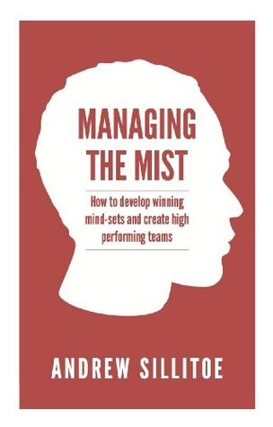 Managing the Mist: how to develop winning mind-sets and create high performing teams