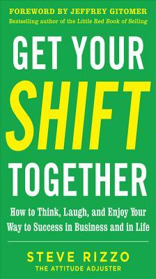 Get Your Shift Together: How to Think, Laugh, and Enjoy Your Way to Success in Business and in Life, with a Foreword by Jeffrey Gitomer: How to Think, Laugh, and Enjoy Your Way to Success in Business and in Life Digital Audio