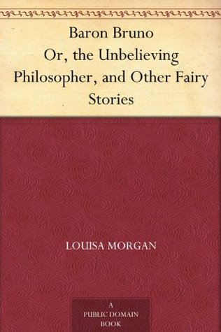Baron Bruno Or, the Unbelieving Philosopher, and Other Fairy Stories