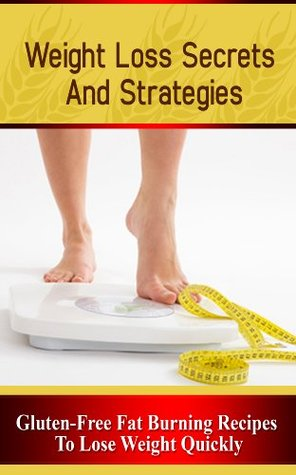 Weight Loss Secrets and Strategies: Gluten-Free Fat Burning Recipes to Lose Weight Quickly