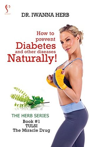 How to Prevent Diabetes and other Diseases Naturally!: Tulsi - The Wonder Drug (The Herb Series Book 1)